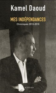 Kamel Daoud : Mes indépendances : chroniques 2010-2016